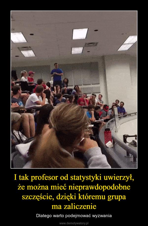 I tak profesor od statystyki uwierzył,że można mieć nieprawdopodobne szczęście, dzięki któremu grupama zaliczenie – Dlatego warto podejmować wyzwania