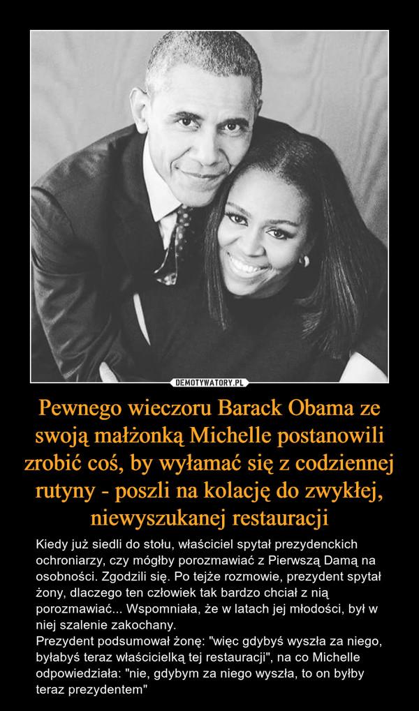 """Pewnego wieczoru Barack Obama ze swoją małżonką Michelle postanowili zrobić coś, by wyłamać się z codziennej rutyny - poszli na kolację do zwykłej, niewyszukanej restauracji – Kiedy już siedli do stołu, właściciel spytał prezydenckich ochroniarzy, czy mógłby porozmawiać z Pierwszą Damą na osobności. Zgodzili się. Po tejże rozmowie, prezydent spytał żony, dlaczego ten człowiek tak bardzo chciał z nią porozmawiać... Wspomniała, że w latach jej młodości, był w niej szalenie zakochany. Prezydent podsumował żonę: """"więc gdybyś wyszła za niego, byłabyś teraz właścicielką tej restauracji"""", na co Michelle odpowiedziała: """"nie, gdybym za niego wyszła, to on byłby teraz prezydentem"""""""