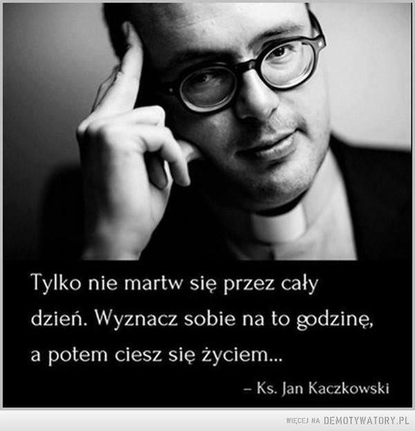Zamartwianie się –  Tylko nie martw się przez cały dzień. Wyznacz sobie na to godzinę, a potem ciesz się życiem... Ks. Jan Kaczkowski