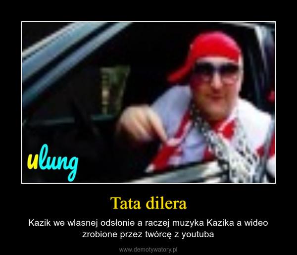 Tata dilera – Kazik we wlasnej odsłonie a raczej muzyka Kazika a wideo zrobione przez twórcę z youtuba
