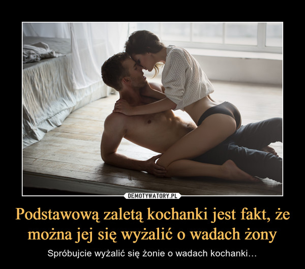 Podstawową zaletą kochanki jest fakt, że można jej się wyżalić o wadach żony – Spróbujcie wyżalić się żonie o wadach kochanki…
