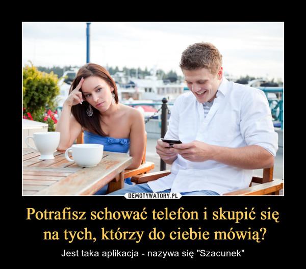 """Potrafisz schować telefon i skupić się na tych, którzy do ciebie mówią? – Jest taka aplikacja - nazywa się """"Szacunek"""""""