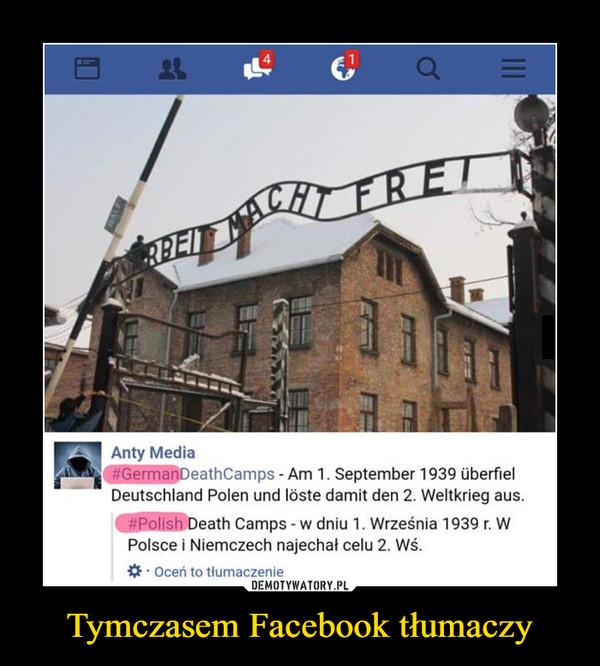 Tymczasem Facebook tłumaczy –  GermanDeathCamps - Am 1. September 1939 UberflelDeutschland Polen und Ióste damit den 2. Weltkrieg aus.PolishDeath Camps - w dniu 1. Września 1939 r. wPolsce I Niemczech najechał celu 2. Wś.