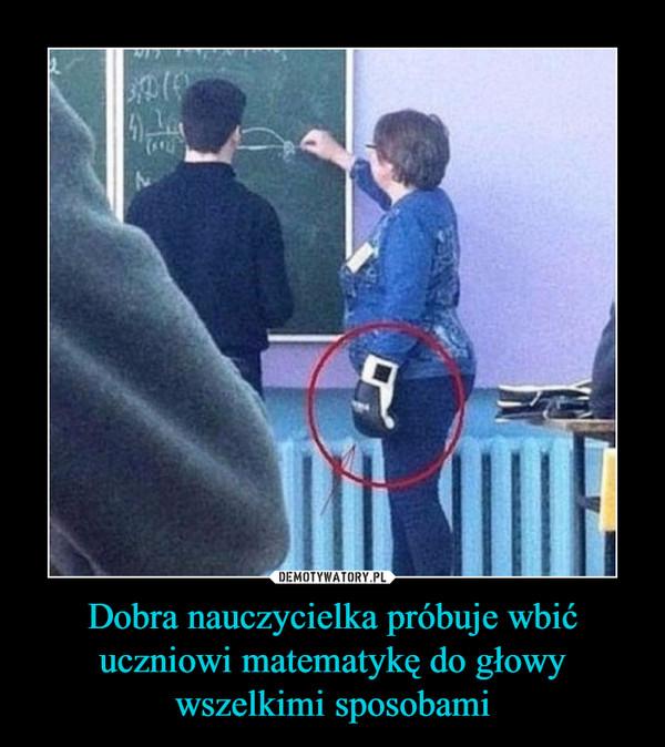 Dobra nauczycielka próbuje wbić uczniowi matematykę do głowy wszelkimi sposobami –