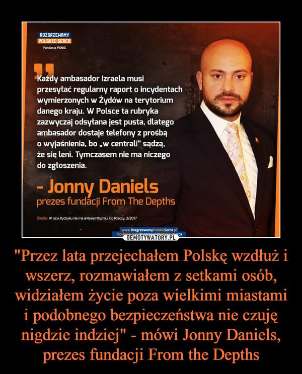 """""""Przez lata przejechałem Polskę wzdłuż i wszerz, rozmawiałem z setkami osób, widziałem życie poza wielkimi miastami i podobnego bezpieczeństwa nie czuję nigdzie indziej"""" - mówi Jonny Daniels, prezes fundacji From the Depths –  Każdy ambasador Izraela musiprzesytać regularny raport o incydentachwymierzonych w Żydów na terytoriumdanego kraju. W Polsce ta rubrykazazwyczaj odsytana jest pusta, dlategoambasador dostaje telefony z prośbąo wyjaśnienia, bo """"w centrali"""" sądzą,że sią leni. Tymczasem nie ma niczegodo zgtoszenia.- Jonny Danielsprezes fundacji From The Depths"""