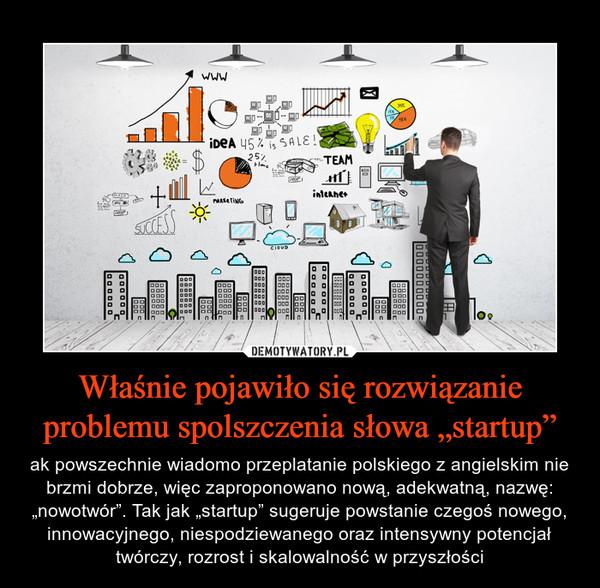"""Właśnie pojawiło się rozwiązanie problemu spolszczenia słowa """"startup"""" – ak powszechnie wiadomo przeplatanie polskiego z angielskim nie brzmi dobrze, więc zaproponowano nową, adekwatną, nazwę: """"nowotwór"""". Tak jak """"startup"""" sugeruje powstanie czegoś nowego, innowacyjnego, niespodziewanego oraz intensywny potencjał twórczy, rozrost i skalowalność w przyszłości"""