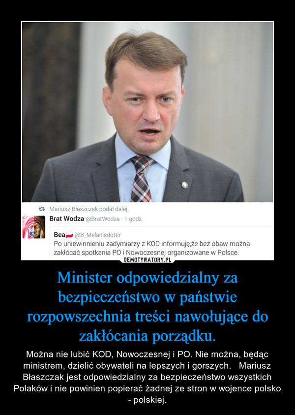 Minister odpowiedzialny za bezpieczeństwo w państwie rozpowszechnia treści nawołujące do zakłócania porządku. – Można nie lubić KOD, Nowoczesnej i PO. Nie można, będąc ministrem, dzielić obywateli na lepszych i gorszych.   Mariusz Błaszczak jest odpowiedzialny za bezpieczeństwo wszystkich Polaków i nie powinien popierać żadnej ze stron w wojence polsko - polskiej.