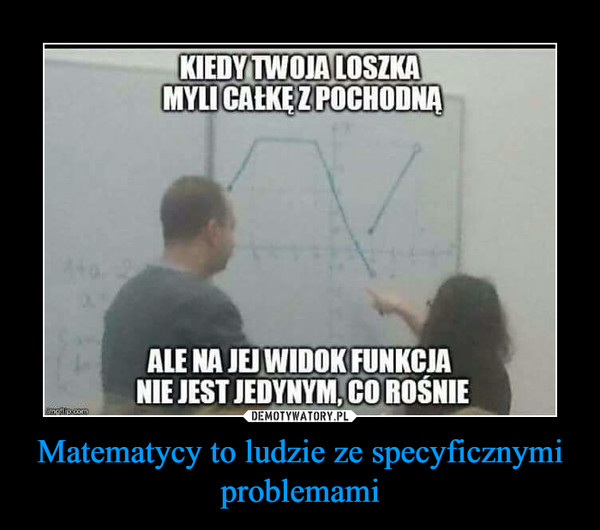 Matematycy to ludzie ze specyficznymi problemami –