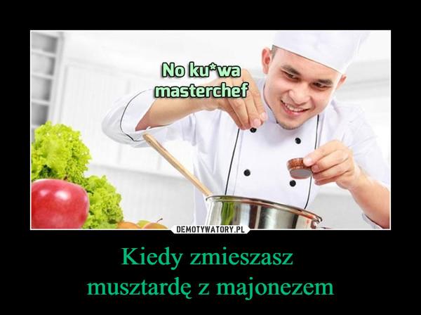 Kiedy zmieszasz musztardę z majonezem –