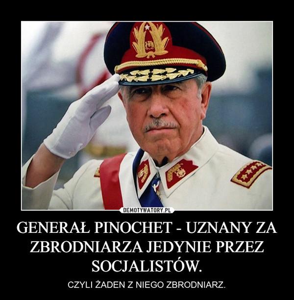 GENERAŁ PINOCHET - UZNANY ZA ZBRODNIARZA JEDYNIE PRZEZ SOCJALISTÓW. – CZYLI ŻADEN Z NIEGO ZBRODNIARZ.