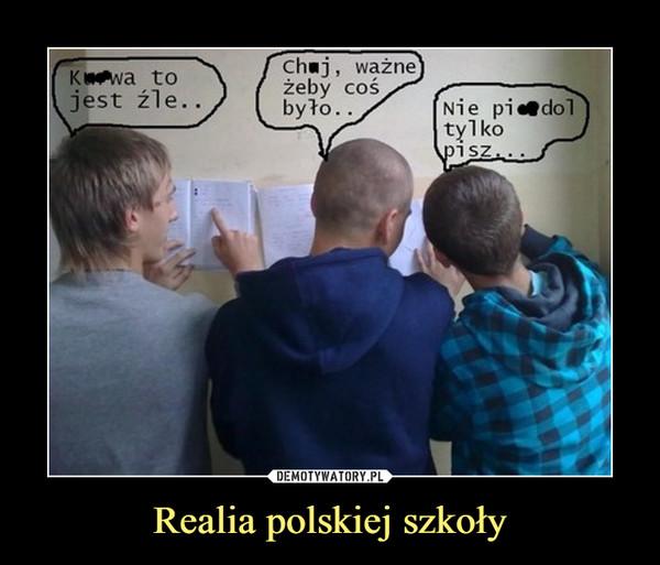 Realia polskiej szkoły –  kur*a to jest źle ch*j ważne, żeby coś było nie pier*dol tylko pisz