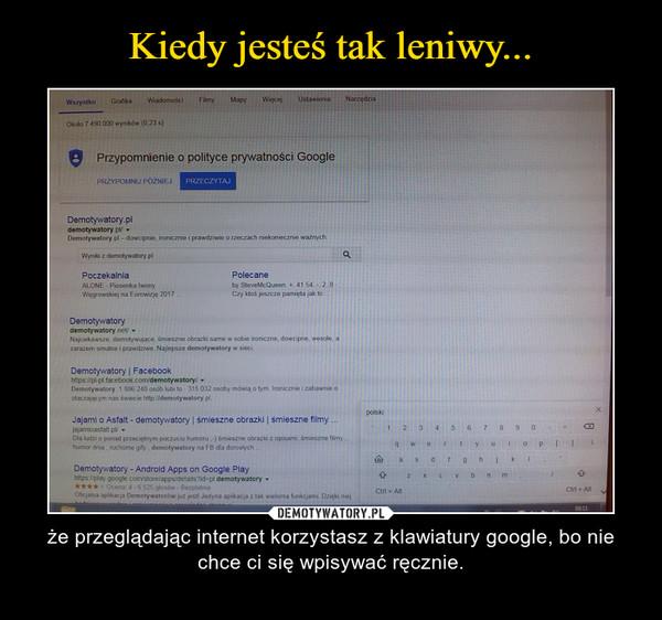 – że przeglądając internet korzystasz z klawiatury google, bo nie chce ci się wpisywać ręcznie.