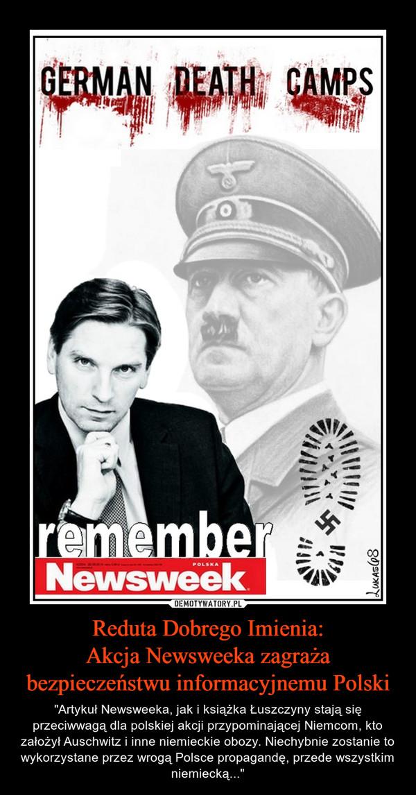 """Reduta Dobrego Imienia:Akcja Newsweeka zagraża bezpieczeństwu informacyjnemu Polski – """"Artykuł Newsweeka, jak i książka Łuszczyny stają się przeciwwagą dla polskiej akcji przypominającej Niemcom, kto założył Auschwitz i inne niemieckie obozy. Niechybnie zostanie to wykorzystane przez wrogą Polsce propagandę, przede wszystkim niemiecką..."""""""