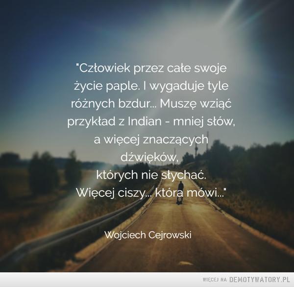 Wojciech Cejrowski –  Człowiek przez całe swojeżycie paple. I wygaduje tyleróżnych bzdur... Muszę wziąćprzykład z Indian - mniej słów,a więcej znaczącychdźwięków,których nie słychać.Więcej ciszy... która mówiWojciech Cejrowski