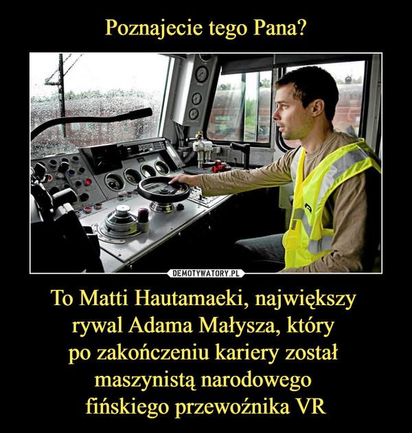 To Matti Hautamaeki, największy rywal Adama Małysza, który po zakończeniu kariery został maszynistą narodowego fińskiego przewoźnika VR –