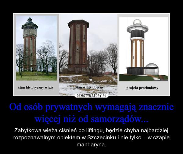 Od osób prywatnych wymagają znacznie więcej niż od samorządów... – Zabytkowa wieża ciśnień po liftingu, będzie chyba najbardziej rozpoznawalnym obiektem w Szczecinku i nie tylko... w czapie mandaryna.