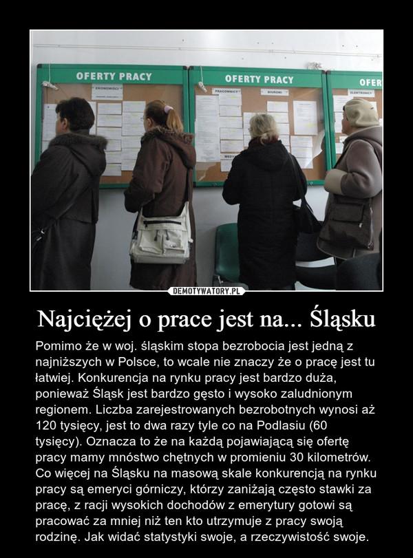 Najciężej o prace jest na... Śląsku – Pomimo że w woj. śląskim stopa bezrobocia jest jedną z najniższych w Polsce, to wcale nie znaczy że o pracę jest tu łatwiej. Konkurencja na rynku pracy jest bardzo duża, ponieważ Śląsk jest bardzo gęsto i wysoko zaludnionym regionem. Liczba zarejestrowanych bezrobotnych wynosi aż 120 tysięcy, jest to dwa razy tyle co na Podlasiu (60 tysięcy). Oznacza to że na każdą pojawiającą się ofertę pracy mamy mnóstwo chętnych w promieniu 30 kilometrów. Co więcej na Śląsku na masową skale konkurencją na rynku pracy są emeryci górniczy, którzy zaniżają często stawki za pracę, z racji wysokich dochodów z emerytury gotowi są pracować za mniej niż ten kto utrzymuje z pracy swoją rodzinę. Jak widać statystyki swoje, a rzeczywistość swoje.