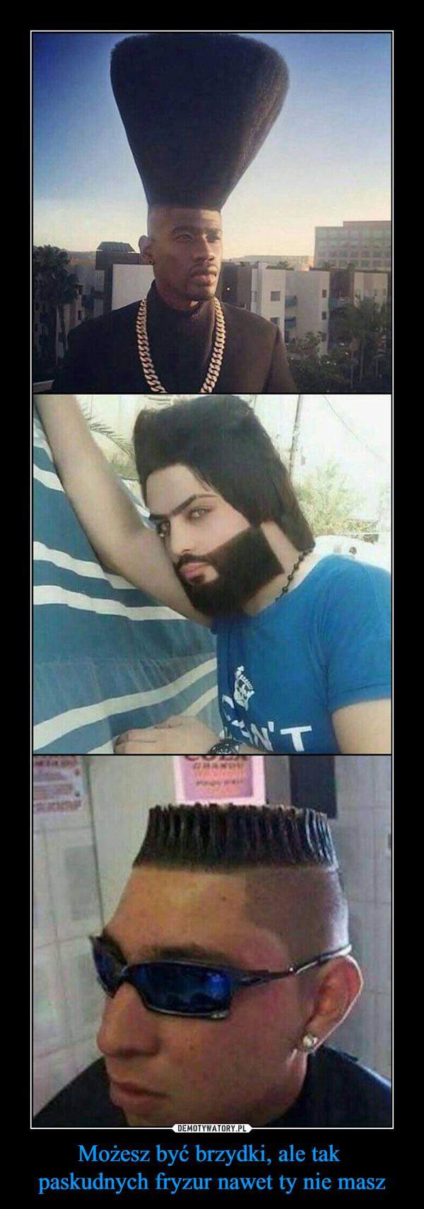 Możesz być brzydki, ale tak paskudnych fryzur nawet ty nie masz –