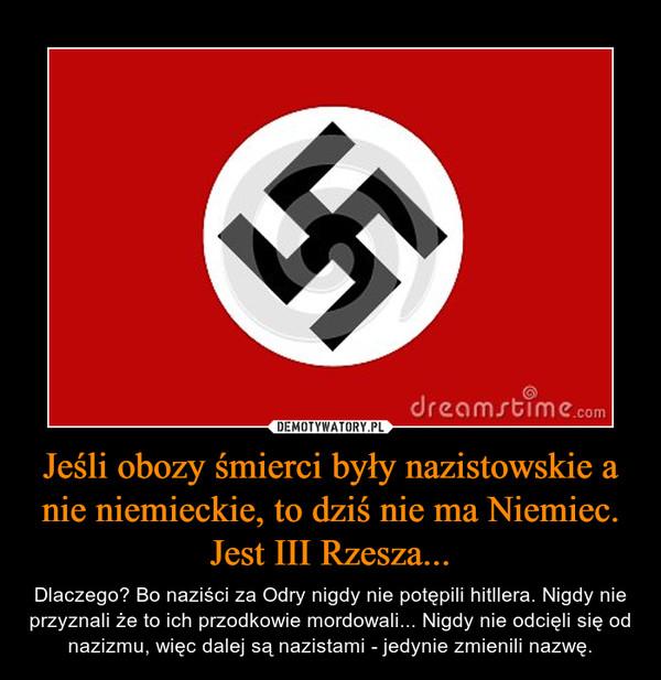 Jeśli obozy śmierci były nazistowskie a nie niemieckie, to dziś nie ma Niemiec. Jest III Rzesza... – Dlaczego? Bo naziści za Odry nigdy nie potępili hitllera. Nigdy nie przyznali że to ich przodkowie mordowali... Nigdy nie odcięli się od nazizmu, więc dalej są nazistami - jedynie zmienili nazwę.