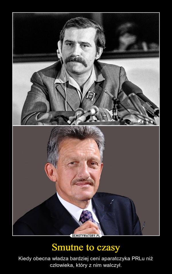 Smutne to czasy – Kiedy obecna władza bardziej ceni aparatczyka PRLu niż człowieka, który z nim walczył.