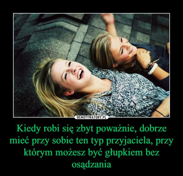Kiedy robi się zbyt poważnie, dobrze mieć przy sobie ten typ przyjaciela, przy którym możesz być głupkiem bez osądzania –