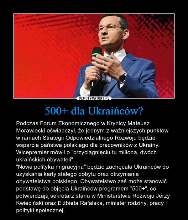 """500+ dla Ukraińców? – Podczas Forum Ekonomicznego w Krynicy Mateusz Morawiecki oświadczył, że jednym z ważniejszych punktów w ramach Strategii Odpowiedzialnego Rozwoju będzie wsparcie państwa polskiego dla pracowników z Ukrainy. Wicepremier mówił o """"przyciągnięciu tu miliona, dwóch ukraińskich obywateli"""".""""Nowa polityka migracyjna"""" będzie zachęcała Ukraińców do uzyskania karty stałego pobytu oraz otrzymania obywatelstwa polskiego. Obywatelstwo zaś może stanowić podstawę do objęcia Ukraińców programem """"500+"""", co potwierdzają sekretarz stanu w Ministerstwie Rozwoju Jerzy Kwieciński oraz Elżbieta Rafalska, minister rodziny, pracy i polityki społecznej."""