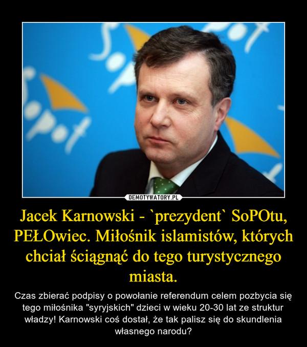 """Jacek Karnowski - `prezydent` SoPOtu, PEŁOwiec. Miłośnik islamistów, których chciał ściągnąć do tego turystycznego miasta. – Czas zbierać podpisy o powołanie referendum celem pozbycia się tego miłośnika """"syryjskich"""" dzieci w wieku 20-30 lat ze struktur władzy! Karnowski coś dostał, że tak palisz się do skundlenia własnego narodu?"""
