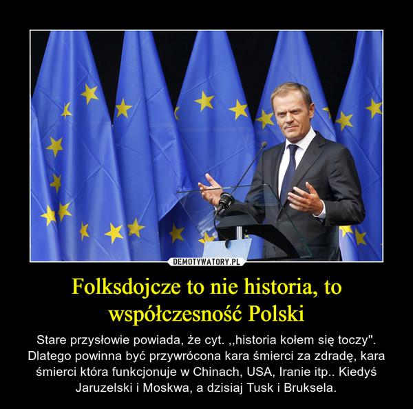 Folksdojcze to nie historia, to współczesność Polski – Stare przysłowie powiada, że cyt. ,,historia kołem się toczy''. Dlatego powinna być przywrócona kara śmierci za zdradę, kara śmierci która funkcjonuje w Chinach, USA, Iranie itp.. Kiedyś Jaruzelski i Moskwa, a dzisiaj Tusk i Bruksela.
