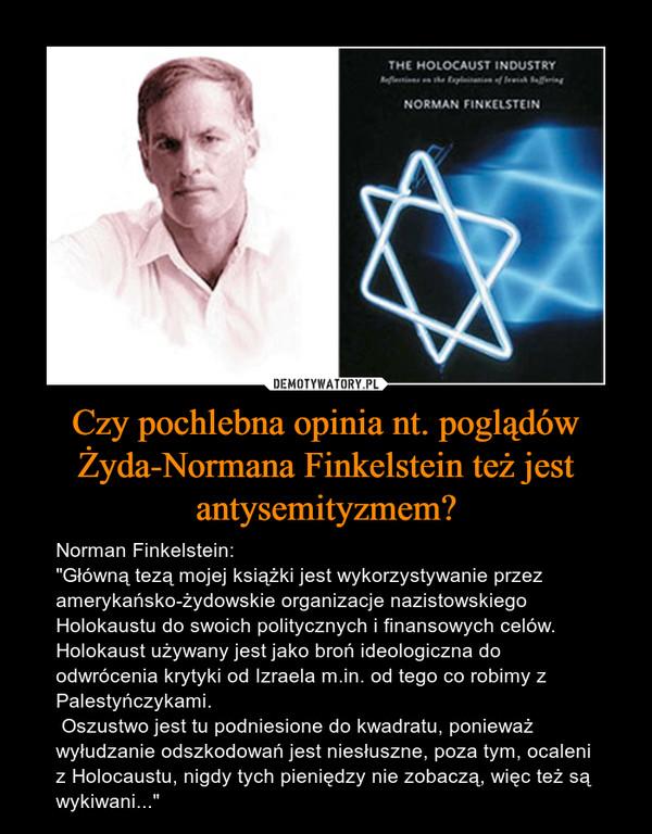 """Czy pochlebna opinia nt. poglądów Żyda-Normana Finkelstein też jest antysemityzmem? – Norman Finkelstein:""""Główną tezą mojej książki jest wykorzystywanie przez amerykańsko-żydowskie organizacje nazistowskiego Holokaustu do swoich politycznych i finansowych celów. Holokaust używany jest jako broń ideologiczna do odwrócenia krytyki od Izraela m.in. od tego co robimy z Palestyńczykami. Oszustwo jest tu podniesione do kwadratu, ponieważ wyłudzanie odszkodowań jest niesłuszne, poza tym, ocaleni z Holocaustu, nigdy tych pieniędzy nie zobaczą, więc też są wykiwani..."""""""
