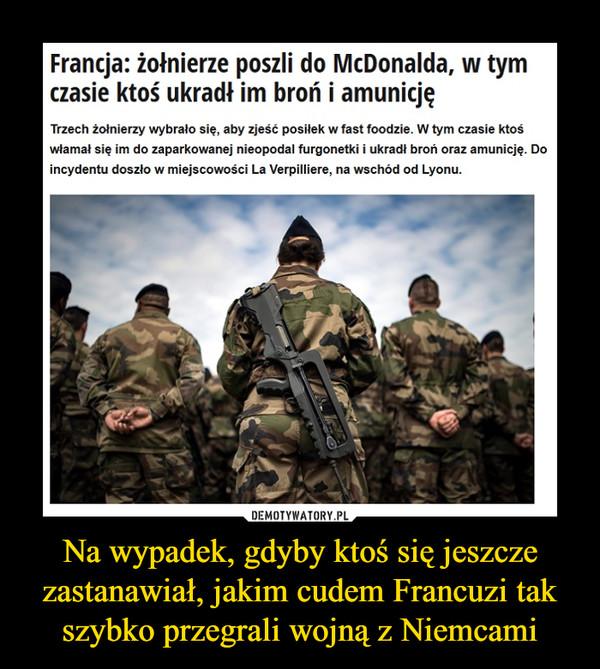Na wypadek, gdyby ktoś się jeszcze zastanawiał, jakim cudem Francuzi tak szybko przegrali wojną z Niemcami –  Francja: żołnierze poszli do McDonalda, w tym czasie ktoś ukradł im broń i amunicjęTrzech żołnierzy wybrało się, aby zjeść posiłek w fast foodzie. W tym czasie ktoś włamał się im do zaparkowanej nieopodal furgonetki i ukradł broń oraz amunicję. Do incydentu doszło w miejscowości La Verpilliere, na wschód od Lyonu.