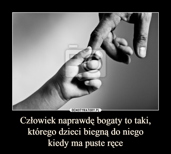 Człowiek naprawdę bogaty to taki, którego dzieci biegną do niegokiedy ma puste ręce –