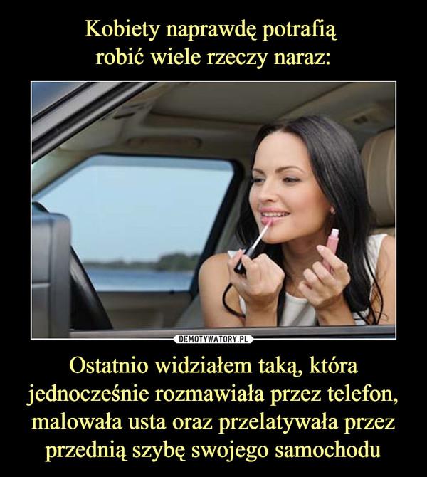 Ostatnio widziałem taką, która jednocześnie rozmawiała przez telefon, malowała usta oraz przelatywała przez przednią szybę swojego samochodu –