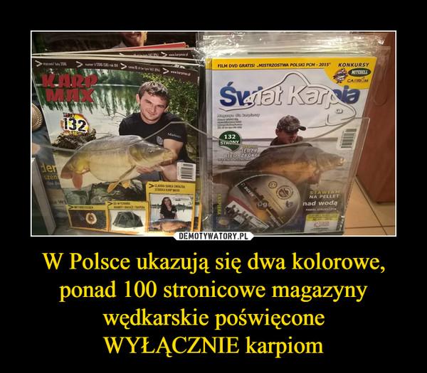 W Polsce ukazują się dwa kolorowe, ponad 100 stronicowe magazyny wędkarskie poświęconeWYŁĄCZNIE karpiom –  karp max świat karpia