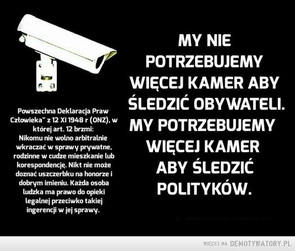 Inwigilacja –  MY NIE POTRZEBUJEMY WIĘCEJ KAMER ABY MY NIE ŚLEDZIĆ OBYWATELI. MY POTRZEBUJEMY WIĘCEJ KAMER ABY ŚLEDZIĆ POLITYKÓW.