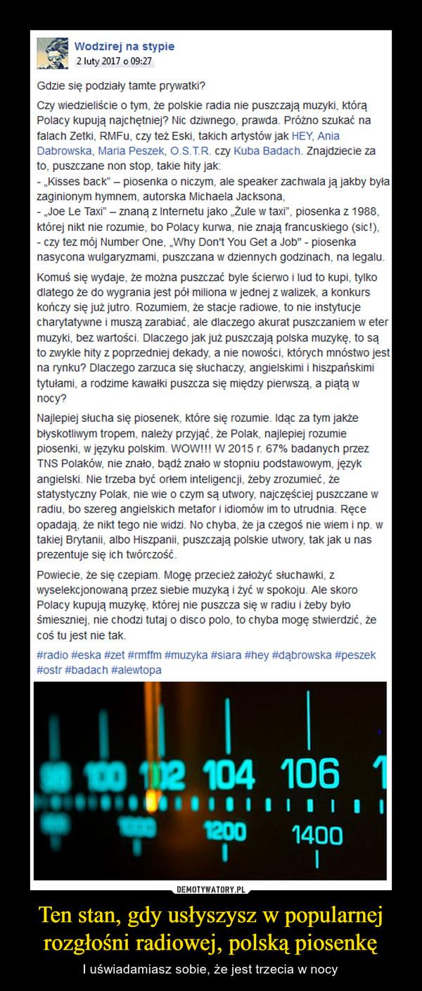 """Ten stan, gdy usłyszysz w popularnej rozgłośni radiowej, polską piosenkę – I uświadamiasz sobie, że jest trzecia w nocy Czy wiedzieliście o tym, że polskie radia nie puszczają muzyki, którą Polacy kupują najchętniej? Nic dziwnego, prawda. Próżno szukać na falach Zetki, RMFu, czy też Eski, takich artystów jak HEY, Ania Dabrowska, Maria Peszek, O.S.T.R. czy Kuba Badach. Znajdziecie za to, puszczane non stop, takie hity jak:- """"Kisses back"""" – piosenka o niczym, ale speaker zachwala ją jakby była zaginionym hymnem, autorska Michaela Jacksona,- """"Joe Le Taxi"""" – znaną z Internetu jako """"Żule w taxi"""", piosenka z 1988, której nikt nie rozumie, bo Polacy kurwa, nie znają francuskiego (sic!),- czy tez mój Number One, """"Why Don't You Get a Job"""" - piosenka nasycona wulgaryzmami, puszczana w dziennych godzinach, na legalu.Komuś się wydaje, że można puszczać byle ścierwo i lud to kupi, tylko dlatego że do wygrania jest pół miliona w jednej z walizek, a konkurs kończy się już jutro. Rozumiem, że stacje radiowe, to nie instytucje charytatywne i muszą zarabiać, ale dlaczego akurat puszczaniem w eter muzyki, bez wartości. Dlaczego jak już puszczają polska muzykę, to są to zwykle hity z poprzedniej dekady, a nie nowości, których mnóstwo jest na rynku? Dlaczego zarzuca się słuchaczy, angielskimi i hiszpańskimi tytułami, a rodzime kawałki puszcza się między pierwszą, a piątą w nocy? Najlepiej słucha się piosenek, które się rozumie. Idąc za tym jakże błyskotliwym tropem, należy przyjąć, że Polak, najlepiej rozumie piosenki, w języku polskim. WOW!!! W 2015 r. 67% badanych przez TNS Polaków, nie znało, bądź znało w stopniu podstawowym, język angielski. Nie trzeba być orłem inteligencji, żeby zrozumieć, że statystyczny Polak, nie wie o czym są utwory, najczęściej puszczane w radiu, bo szereg angielskich metafor i idiomów im to utrudnia. Ręce opadają, że nikt tego nie widzi. No chyba, że ja czegoś nie wiem i np. w takiej Brytanii, albo Hiszpanii, puszczają polskie utwory, tak jak u nas prezentuj"""