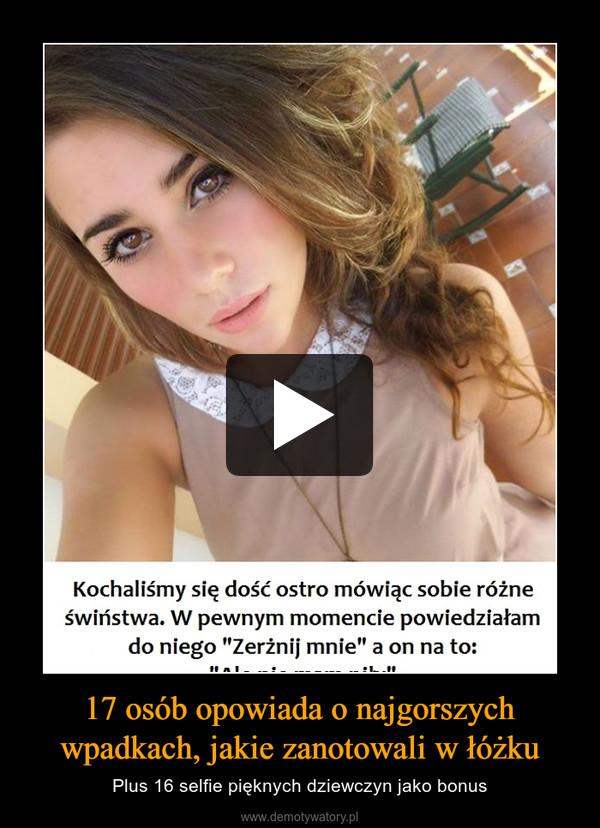 17 osób opowiada o najgorszych wpadkach, jakie zanotowali w łóżku – Plus 16 selfie pięknych dziewczyn jako bonus