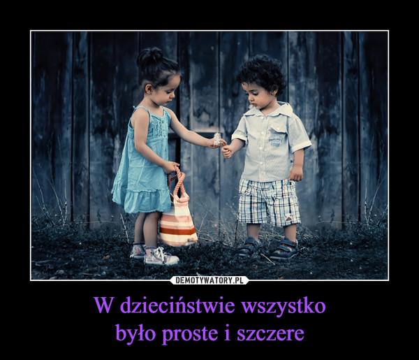 W dzieciństwie wszystkobyło proste i szczere –