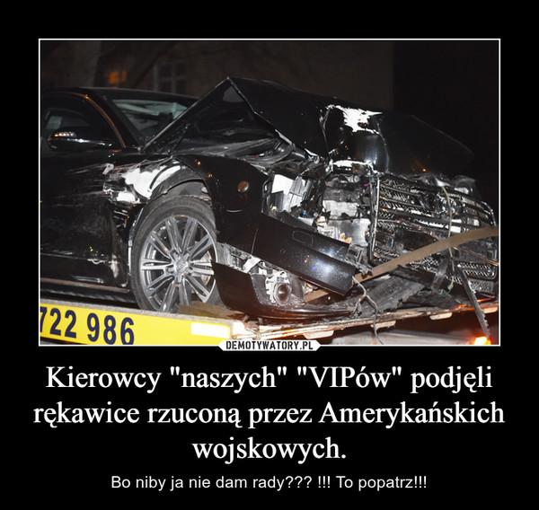 """Kierowcy """"naszych"""" """"VIPów"""" podjęli rękawice rzuconą przez Amerykańskich wojskowych. – Bo niby ja nie dam rady??? !!! To popatrz!!!"""