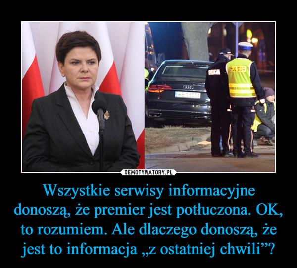 """Wszystkie serwisy informacyjne donoszą, że premier jest potłuczona. OK, to rozumiem. Ale dlaczego donoszą, że jest to informacja """"z ostatniej chwili""""? –"""