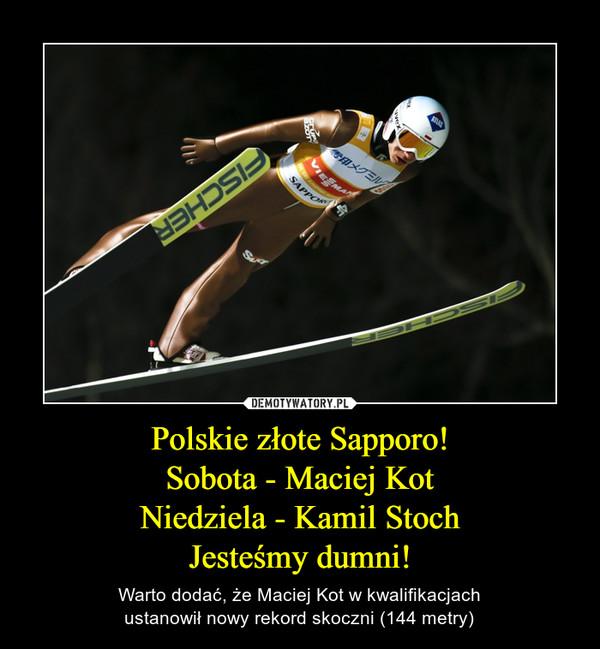 Polskie złote Sapporo!Sobota - Maciej KotNiedziela - Kamil StochJesteśmy dumni! – Warto dodać, że Maciej Kot w kwalifikacjachustanowił nowy rekord skoczni (144 metry)