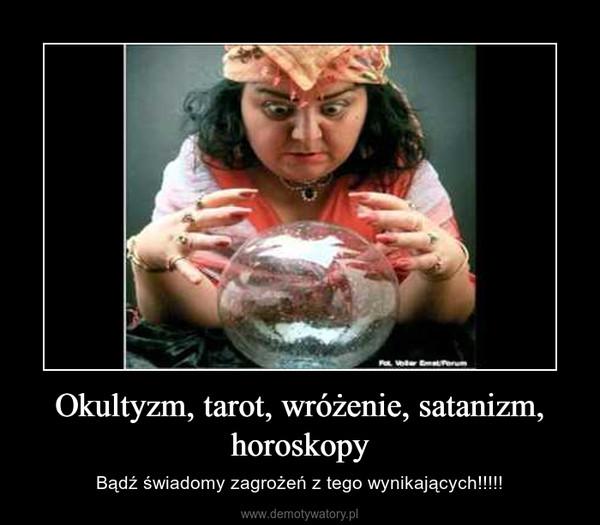 Okultyzm, tarot, wróżenie, satanizm, horoskopy – Bądź świadomy zagrożeń z tego wynikających!!!!!
