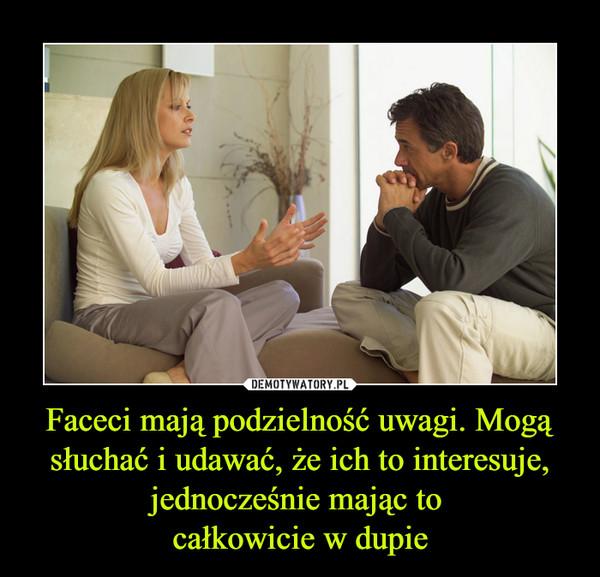 Faceci mają podzielność uwagi. Mogą słuchać i udawać, że ich to interesuje, jednocześnie mając to całkowicie w dupie –