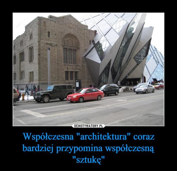 """Współczesna """"architektura"""" coraz bardziej przypomina współczesną """"sztukę"""" –"""