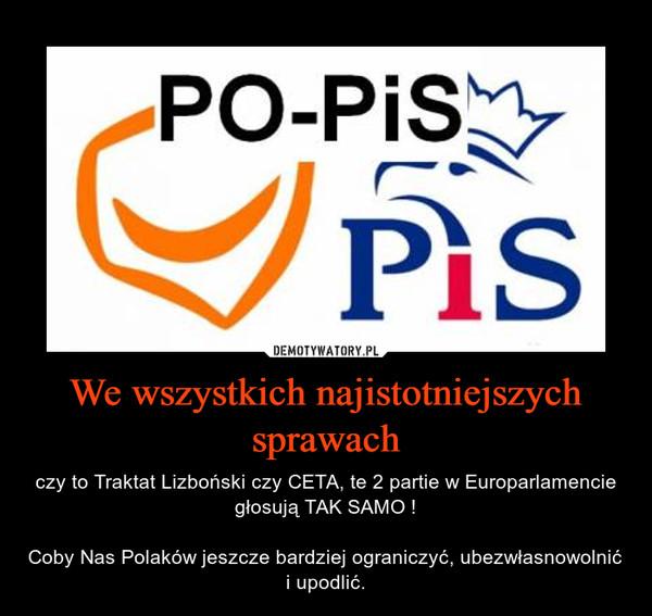 We wszystkich najistotniejszych sprawach – czy to Traktat Lizboński czy CETA, te 2 partie w Europarlamencie głosują TAK SAMO !Coby Nas Polaków jeszcze bardziej ograniczyć, ubezwłasnowolnić i upodlić.