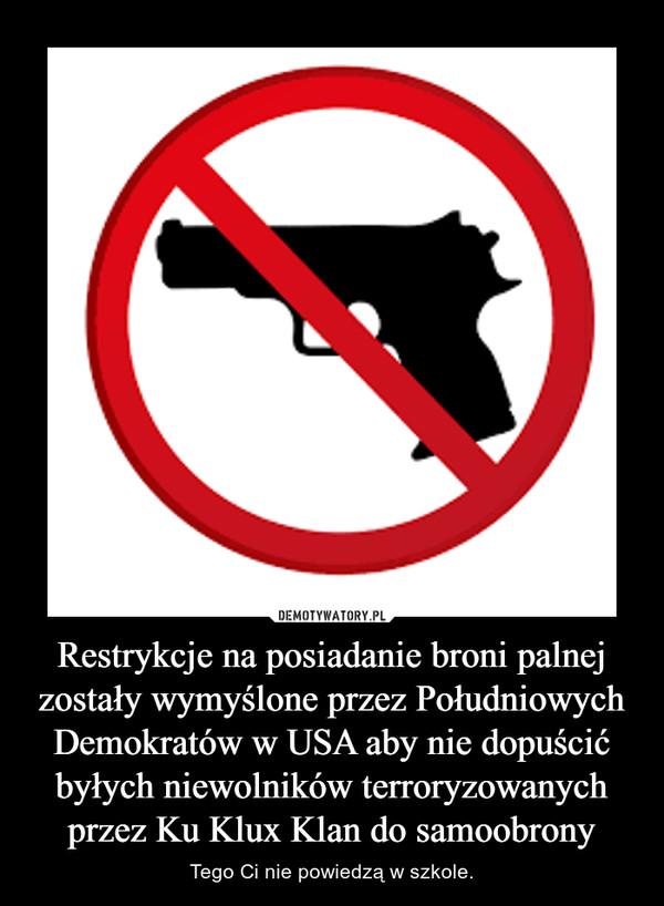 Restrykcje na posiadanie broni palnej zostały wymyślone przez Południowych Demokratów w USA aby nie dopuścić byłych niewolników terroryzowanych przez Ku Klux Klan do samoobrony – Tego Ci nie powiedzą w szkole.