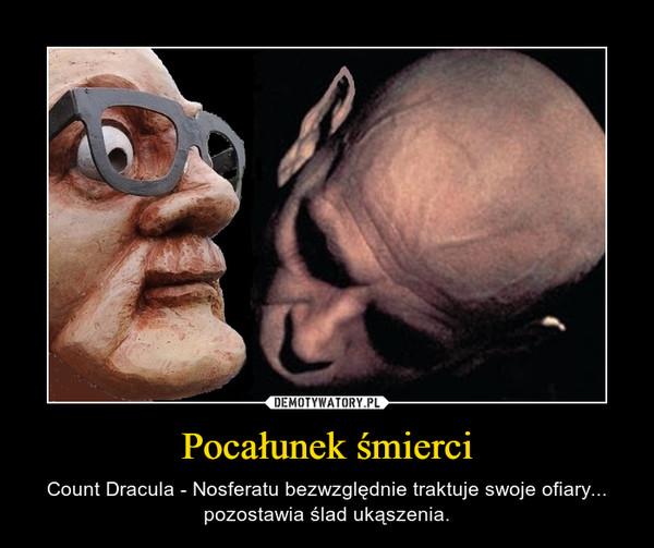 Pocałunek śmierci – Count Dracula - Nosferatu bezwzględnie traktuje swoje ofiary... pozostawia ślad ukąszenia.