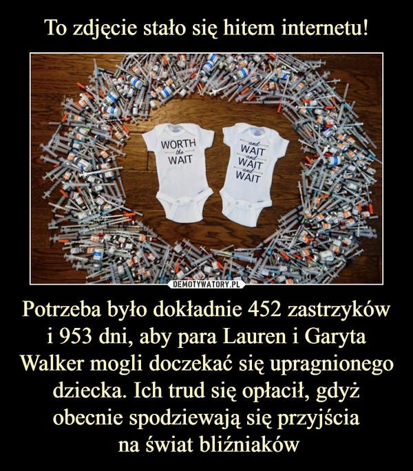 Potrzeba było dokładnie 452 zastrzyków i 953 dni, aby para Lauren i Garyta Walker mogli doczekać się upragnionego dziecka. Ich trud się opłacił, gdyż obecnie spodziewają się przyjścia na świat bliźniaków –  worth the wait