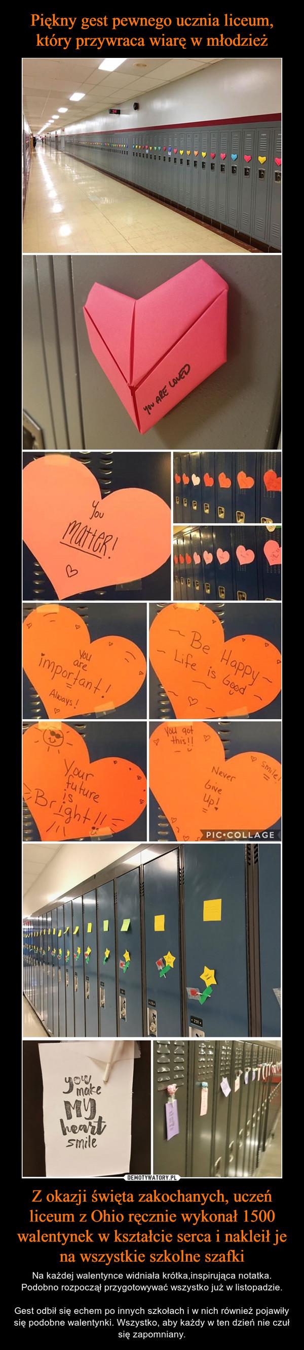Z okazji święta zakochanych, uczeń liceum z Ohio ręcznie wykonał 1500 walentynek w kształcie serca i nakleił je na wszystkie szkolne szafki – Na każdej walentynce widniała krótka,inspirująca notatka. Podobno rozpoczął przygotowywać wszystko już w listopadzie.Gest odbił się echem po innych szkołach i w nich również pojawiły się podobne walentynki. Wszystko, aby każdy w ten dzień nie czuł się zapomniany.