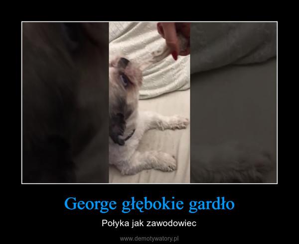 George głębokie gardło – Połyka jak zawodowiec
