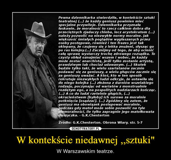 """W kontekście niedawnej ,,sztuki"""" – W Warszawskim teatrze."""